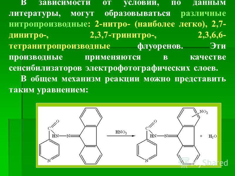 В зависимости от условий, по данным литературы, могут образовываться различные нитропроизводные: 2-нитро- (наиболее легко), 2,7- динитро-, 2,3,7-тринитро-, 2,3,6,6- тетранитропроизводные флуоренов. Эти производные примеряются в качестве сенсибилизато