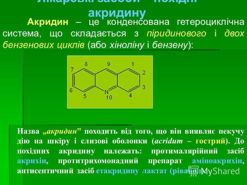 Лікарські засоби – похідні акридину Акридин – це конденсована гетероциклічна система, що складається з піридинового і двох бензенових циклів (або хіноліну і бензену): Назва акридин походить від того, що він виявляє пекучу дію на шкіру і слизові оболо
