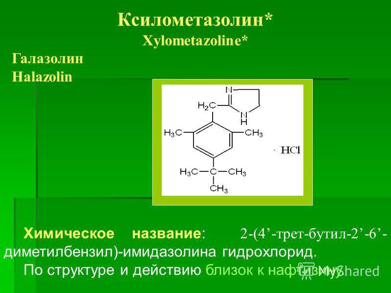 Ксилометазолин* Xylometazoline* Галазолин Halazolin Химическое название: 2-(4-трет-бутил-2-6- диметилбензол)-имидазолина гидрохлорид. По структуре и действию близок к нафтизину.