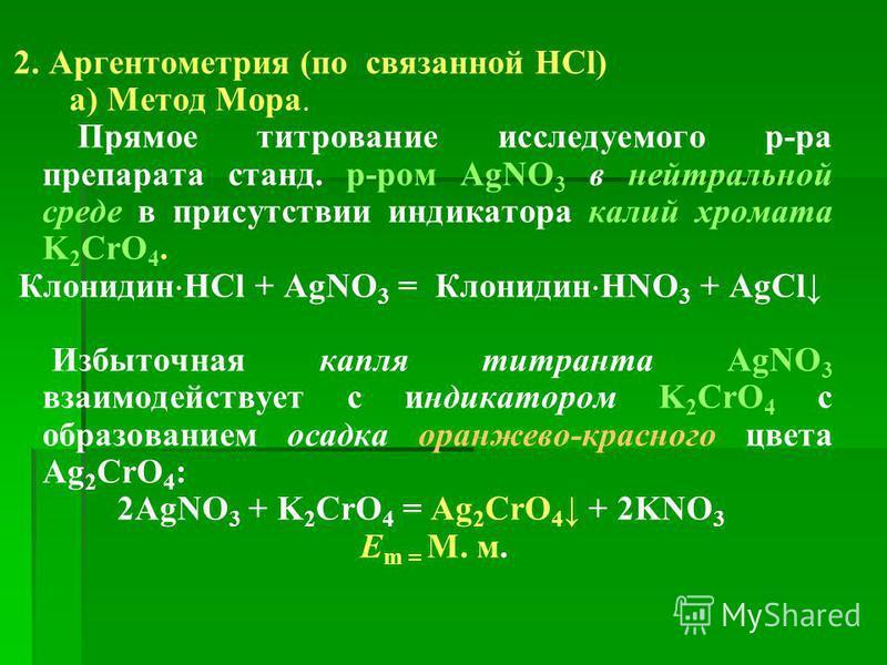 2. Аргентометрия (по связанной HCl) а) Метод Мора. Прямое титрование исследуемого р-ра препарата стенд. р-ром AgNO 3 в нейтральной среде в присутствии индикатора калий хромата K 2 CrО 4. Клонидин HCl + AgNO 3 = Клонидин HNO 3 + AgCl Избыточная капля