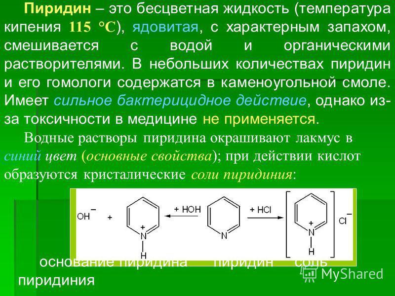Пиридин – это бесцветная жидкость (температура кипения 115 °С ), ядовитая, с характерным запахом, смешивается с водой и органическими растворителями. В небольших количествах пиридин и его гомологи содержатся в каменоугольной смоле. Имеет сильное бакт