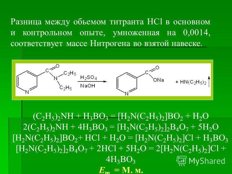Разница между обьемом титранта HCl в основном и контрольном опыте, умноженная на 0,0014, соответствует массе Нитрогена во взятой навеске. (C 2 H 5 ) 2 NH + H 3 BO 3 = [H 2 N(C 2 H 5 ) 2 ]BO 2 + H 2 O 2(C 2 H 5 ) 2 NH + 4H 3 BO 3 = [H 2 N(C 2 H 5 ) 2