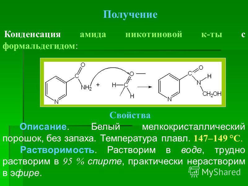 Получение Конденсация амида никотиновой к-ты с формальдегидом: Свойства Описание. Белый мелкокристаллический порошок, без запаха. Температура плавл. 147–149 °С. Растворимость. Растворим в воде, трудно растворим в 95 % спирте, практически нерастворим