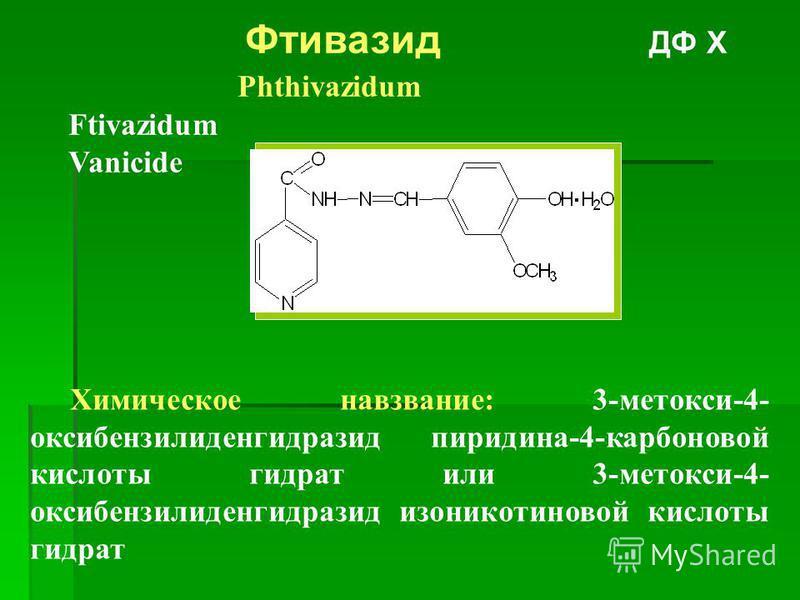 Фтивазид ДФ Х Phthivazidum Ftivazidum Vanicide Химическое навзвание: 3-метокси-4- оксибензилиденгидразид пиридина-4-карбоновой кислоты гидрат или 3-метокси-4- оксибензилиденгидразид изоникотиновой кислоты гидрат