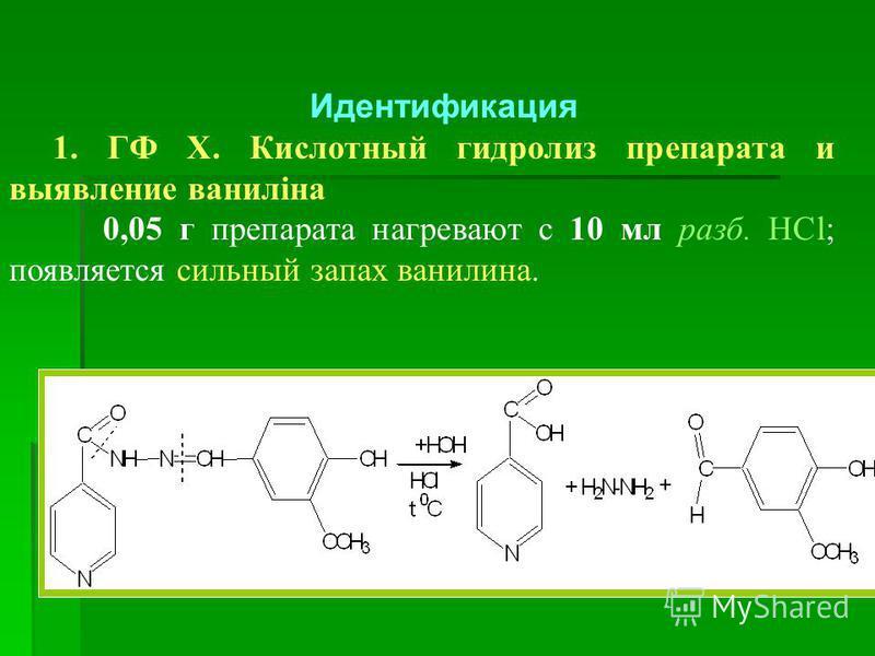 Идентификация 1. ГФ Х. Кислотный гидролиз препарата и выявление ваниліна 0,05 г препарата нагревают с 10 мл разб. НCl; появляется сильный запах ванилина.