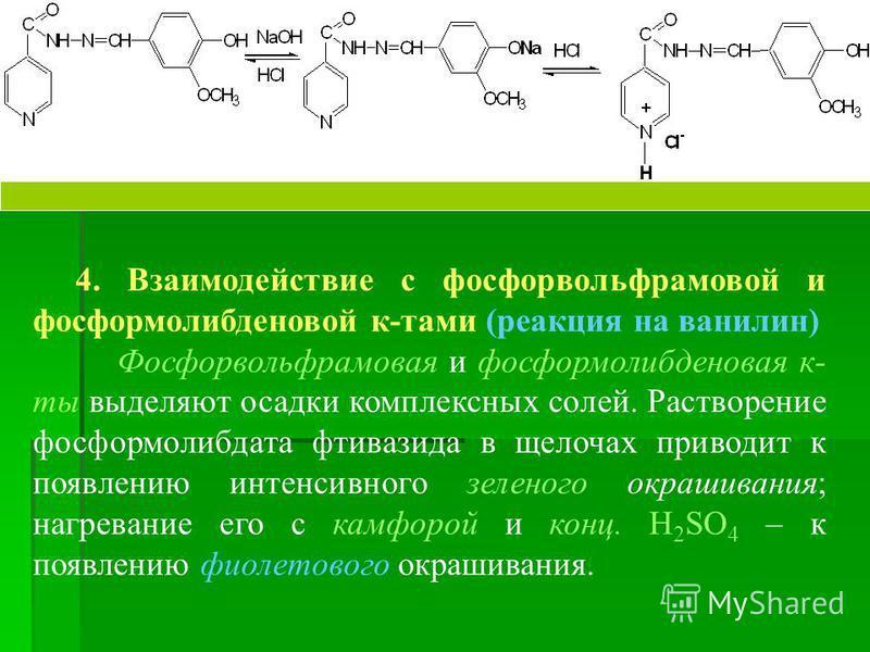 4. Взаимодействие с фосфорвольфрамовой и фосформолибденовой к-тами (реакция на ванилин) Фосфорвольфрамовая и фосформолибденовая к- ты выделяют осадки комплексных солей. Растворение фосформолибдата фтивазида в щелочах приводит к появлению интенсивного