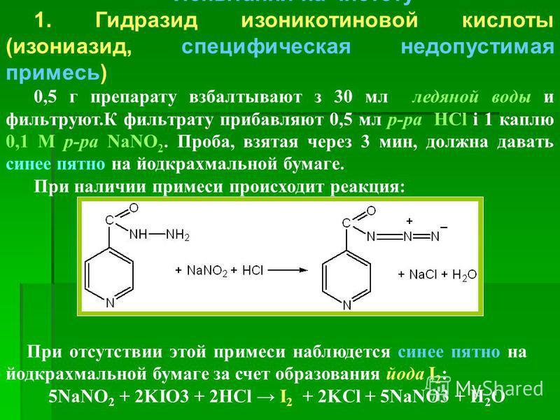 Испытания на чистоту 1. Гидразид изоникотиновой кислоты (изониазид, специфическая недопустимая примесь) 0,5 г препарату взбалтывают з 30 мл ледяной воды и фильтруют.К фильтрату прибавляют 0,5 мл р-ра HCl і 1 каплю 0,1 М р-ра NaNO 2. Проба, взятая чер