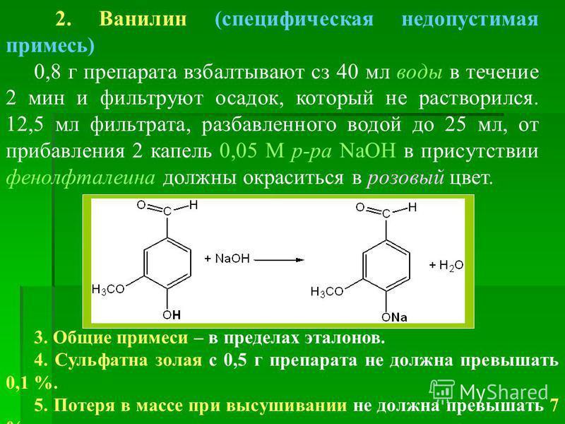 2. Ванилин (специфическая недопустимая примесь) 0,8 г препарата взбалтывают сз 40 мл воды в течение 2 мин и фильтруют осадок, который не растворился. 12,5 мл фильтрата, разбавленного водой до 25 мл, от прибавления 2 капель 0,05 М р-ра NаOН в присутст