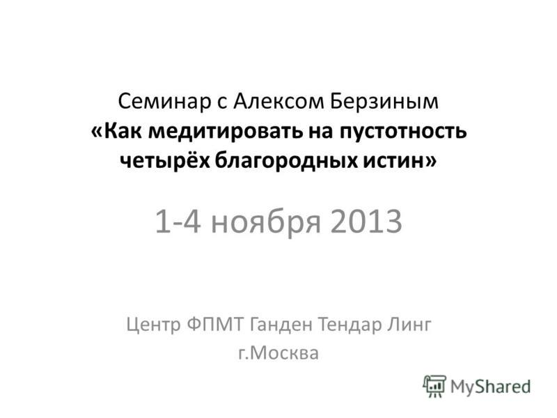 Семинар с Алексом Берзиным «Как медитировать на пустотность четырёх благородных истин» 1-4 ноября 2013 Центр ФПМТ Ганден Тендар Линг г.Москва