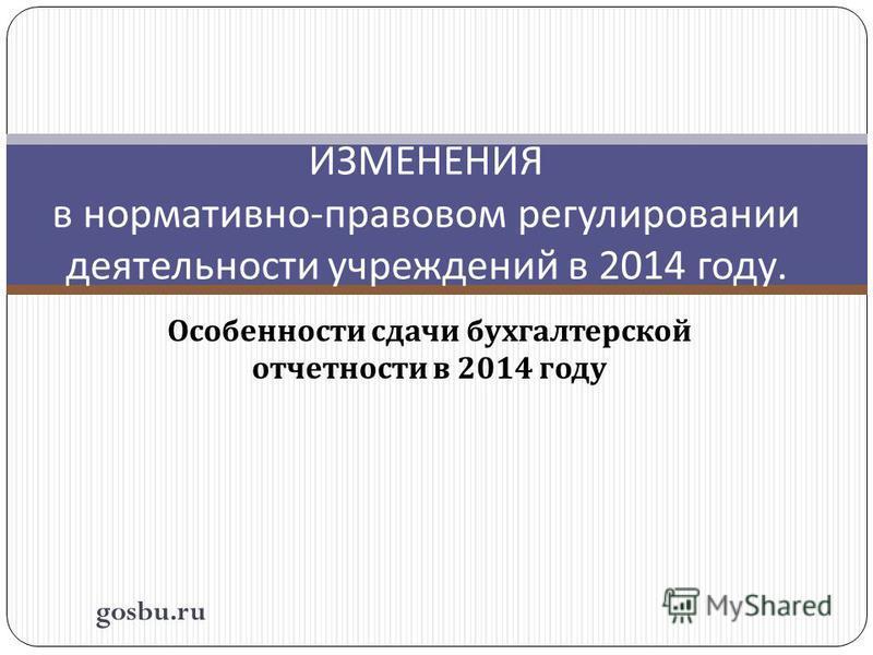 Особенности сдачи бухгалтерской отчетности в 2014 году ИЗМЕНЕНИЯ в нормативно - правовом регулировании деятельности учреждений в 2014 году. gosbu.ru
