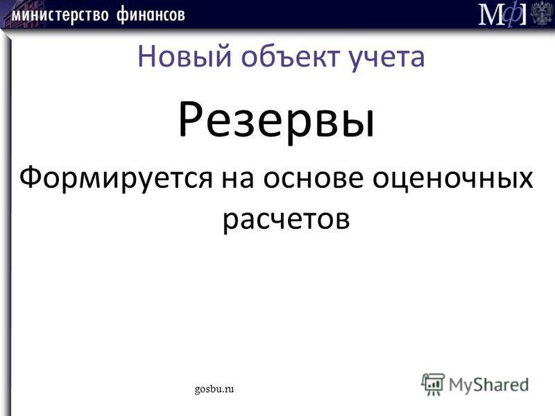 Новый объект учета Резервы Формируется на основе оценочных расчетов gosbu.ru