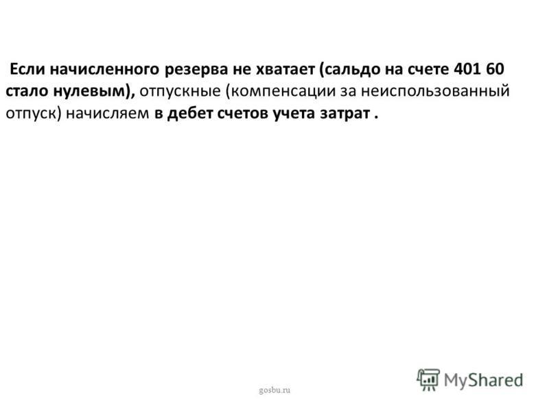 Если начисленного резерва не хватает (сальдо на счете 401 60 стало нулевым), отпускные (компенсации за неиспользованный отпуск) начисляем в дебет счетов учета затрат. gosbu.ru