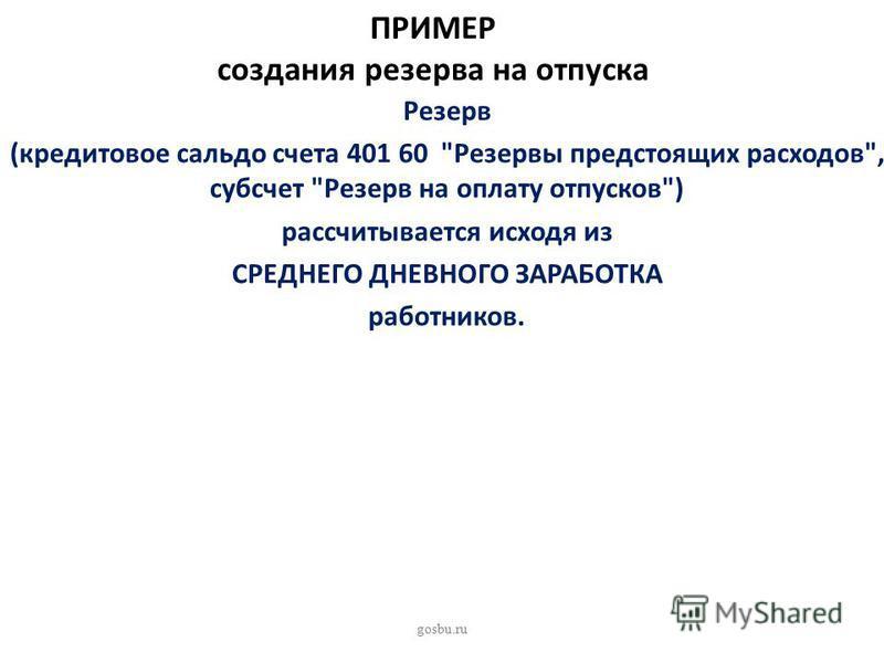 ПРИМЕР создания резерва на отпуска Резерв (кредитовое сальдо счета 401 60 Резервы предстоящих расходов, субсчет Резерв на оплату отпусков) рассчитывается исходя из СРЕДНЕГО ДНЕВНОГО ЗАРАБОТКА работников. gosbu.ru