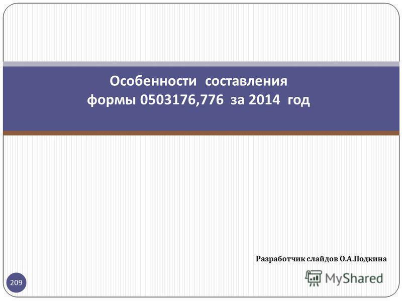 Разработчик слайдов О. А. Подкина 209 Особенности составления формы 0503176,776 за 2014 год