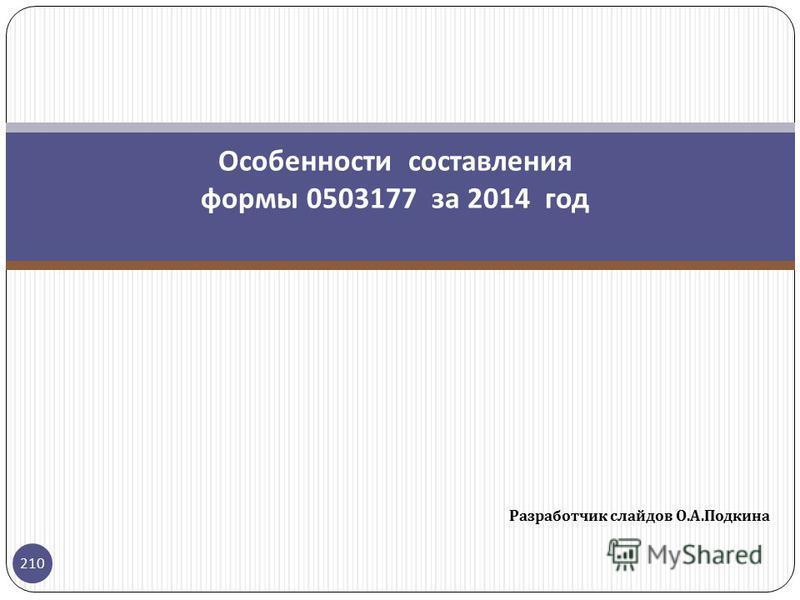 Разработчик слайдов О. А. Подкина 210 Особенности составления формы 0503177 за 2014 год