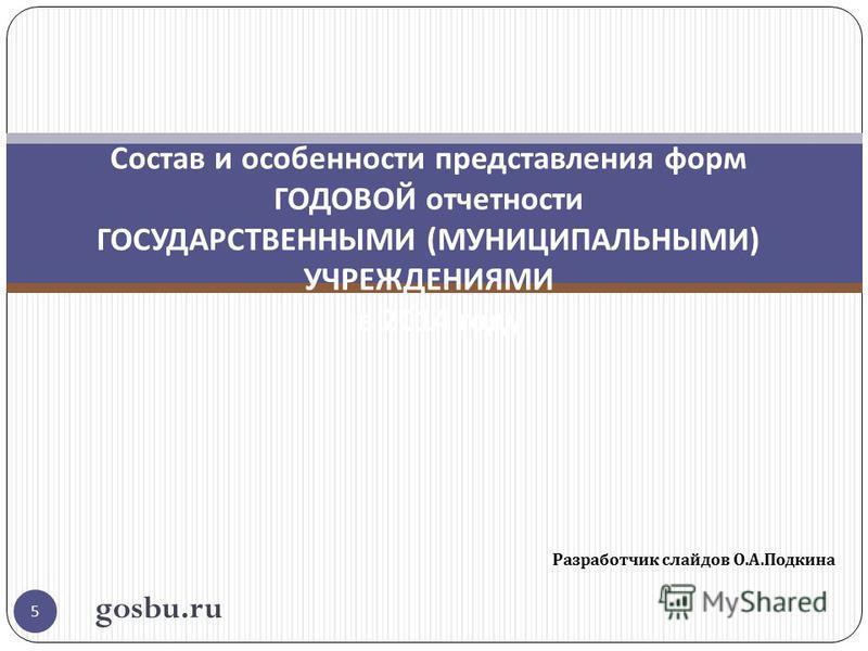 Разработчик слайдов О. А. Подкина 5 Состав и особенности представления форм ГОДОВОЙ отчетности ГОСУДАРСТВЕННЫМИ ( МУНИЦИПАЛЬНЫМИ ) УЧРЕЖДЕНИЯМИ в 2014 году gosbu.ru