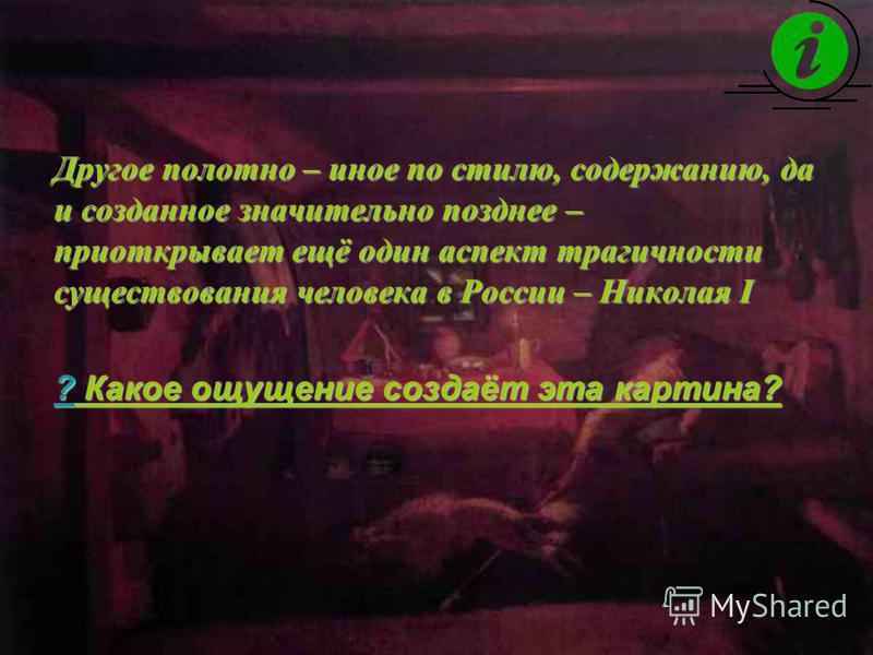 Другое полотно – иное по стилю, содержанию, да и созданное значительно позднее – приоткрывает ещё один аспект трагичности существования человека в России – Николая I ???? Какое ощущение создаёт эта картина?