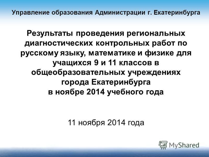 Результаты проведения региональных диагностических контрольных работ по русскому языку, математике и физике для учащихся 9 и 11 классов в общеобразовательных учреждениях города Екатеринбурга в ноябре 2014 учебного года 11 ноября 2014 года Управление