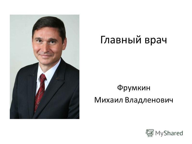 Главный врач Фрумкин Михаил Владленович