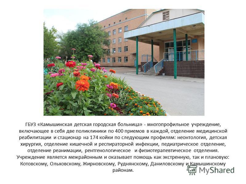 ГБУЗ «Камышинская детская городская больница» - многопрофильное учреждение, включающее в себя две поликлиники по 400 приемов в каждой, отделение медицинской реабилитации и стационар на 174 койки по следующим профилям: неонтология, детская хирургия, о