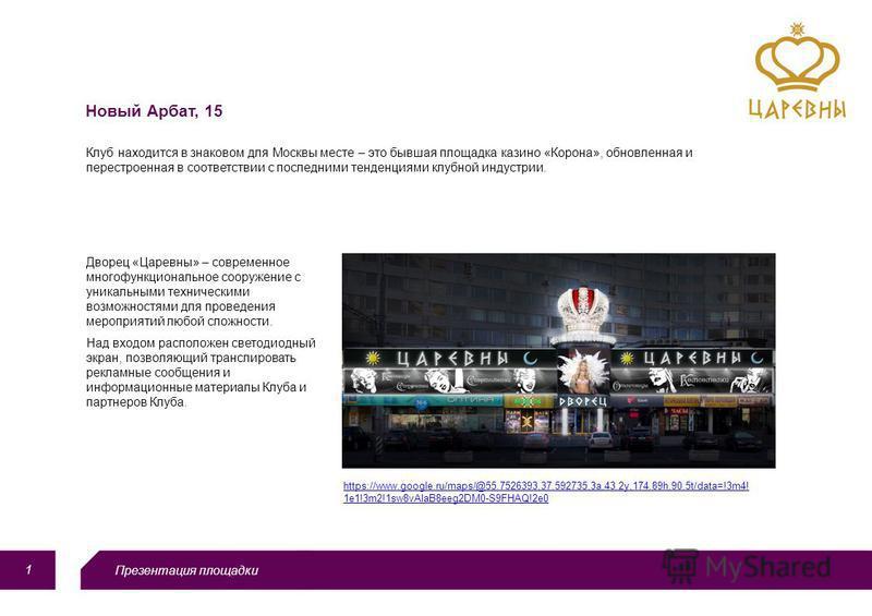 Презентация площадки 1 Новый Арбат, 15 Клуб находится в знаковом для Москвы месте – это бывшая площадка казино «Корона», обновленная и перестроенная в соответствии с последними тенденциями клубной индустрии. https://www.google.ru/maps/@55.7526393,37.