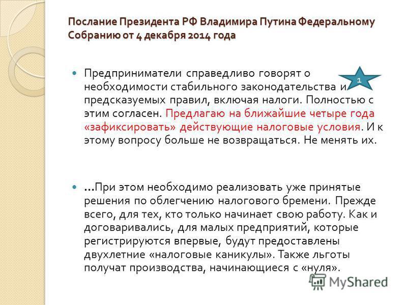 Послание Президента РФ Владимира Путина Федеральному Собранию от 4 декабря 2014 года Предприниматели справедливо говорят о необходимости стабильного законодательства и предсказуемых правил, включая налоги. Полностью с этим согласен. Предлагаю на ближ