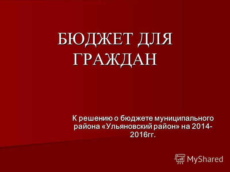 БЮДЖЕТ ДЛЯ ГРАЖДАН К решению о бюджете муниципального района «Ульяновский район» на 2014- 2016 гг.