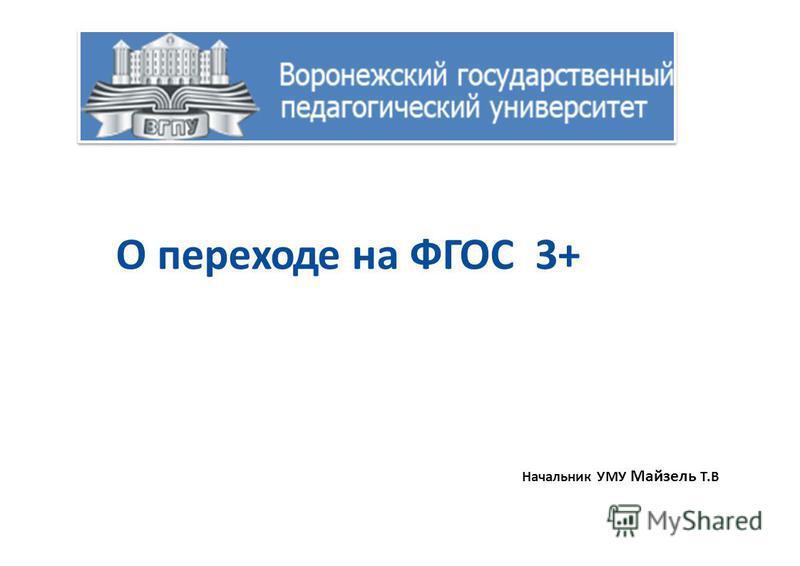 О переходе на ФГОС 3+ Начальник УМУ Майзель Т.В