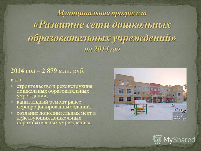 2014 год – 2 879 млн. руб. в т.ч: строительство и реконструкция дошкольных образовательных учреждений; капитальный ремонт ранее перепрофилированных зданий; создание дополнительных мест в действующих дошкольных образовательных учреждениях.