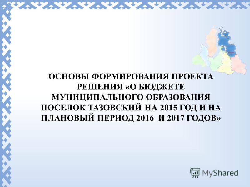 ОСНОВЫ ФОРМИРОВАНИЯ ПРОЕКТА РЕШЕНИЯ «О БЮДЖЕТЕ МУНИЦИПАЛЬНОГО ОБРАЗОВАНИЯ ПОСЕЛОК ТАЗОВСКИЙ НА 2015 ГОД И НА ПЛАНОВЫЙ ПЕРИОД 2016 И 2017 ГОДОВ»