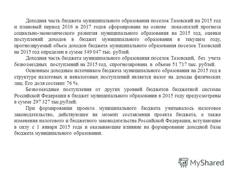 Доходная часть бюджета муниципального образования поселок Тазовский на 2015 год и плановый период 2016 и 2017 годов сформирована на основе показателей прогноза социально-экономического развития муниципального образования на 2015 год, оценки поступлен