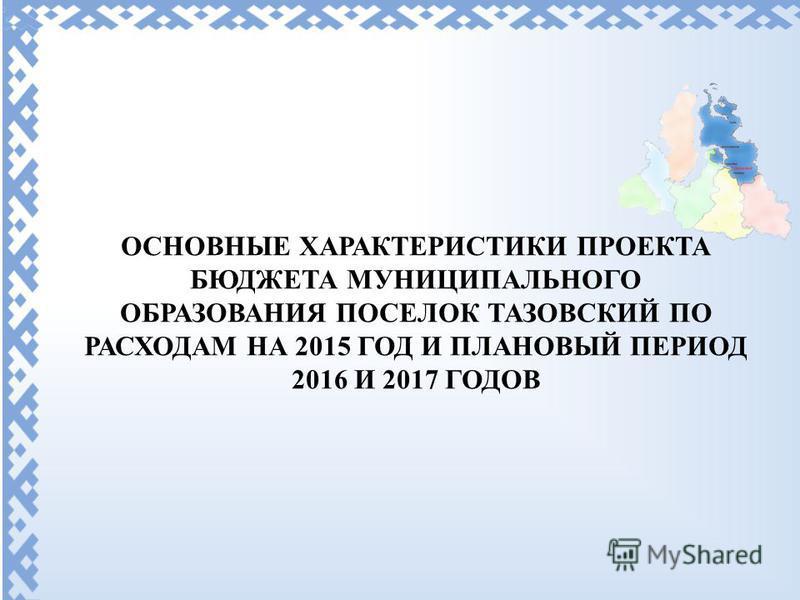 ОСНОВНЫЕ ХАРАКТЕРИСТИКИ ПРОЕКТА БЮДЖЕТА МУНИЦИПАЛЬНОГО ОБРАЗОВАНИЯ ПОСЕЛОК ТАЗОВСКИЙ ПО РАСХОДАМ НА 2015 ГОД И ПЛАНОВЫЙ ПЕРИОД 2016 И 2017 ГОДОВ