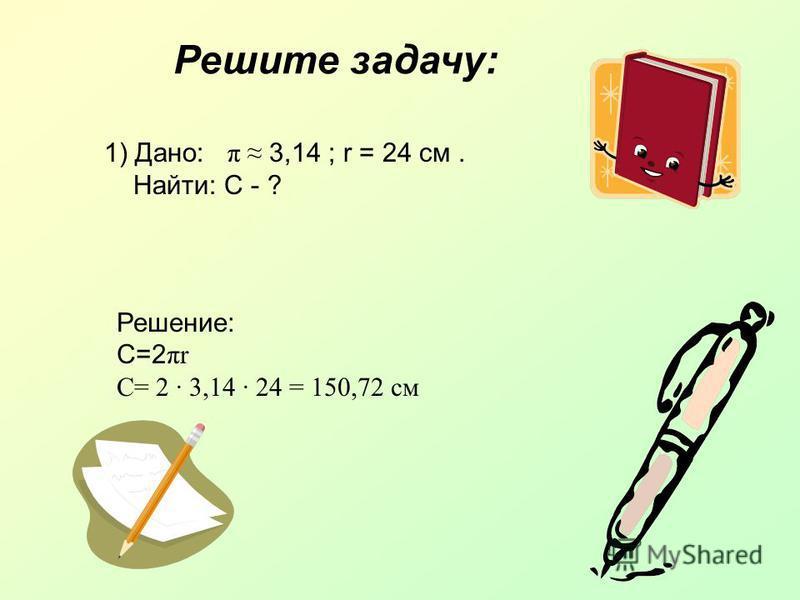 Решите задачу: 1) Дано: π 3,14 ; r = 24 см. Найти: С - ? Решение: С=2 πr C= 2 · 3,14 · 24 = 150,72 см