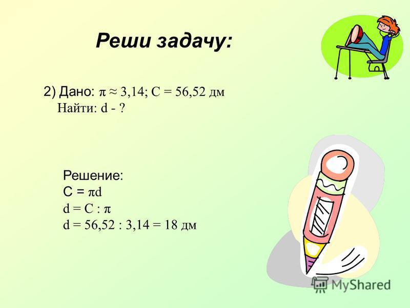 Реши задачу: 2) Дано: π 3,14; С = 56,52 дм Найти: d - ? Решение: C = πd d = C : π d = 56,52 : 3,14 = 18 дм