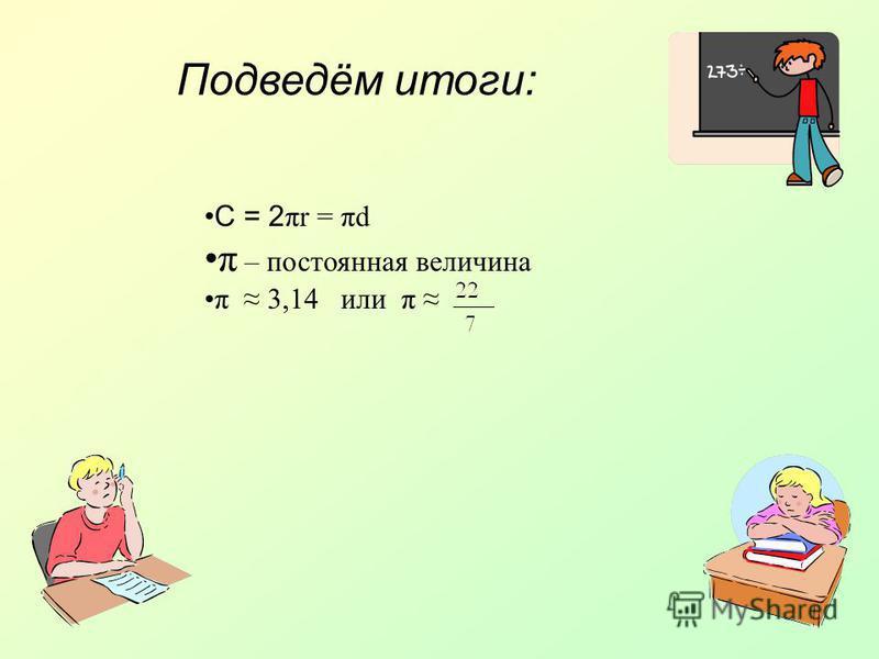 Подведём итоги: С = 2 πr = πd π – постоянная величина π 3,14 или π