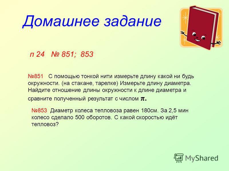 Домашнее задание п 24 851; 853 851 С помощью тонкой нити измерьте длину какой ни будь окружности. (на стакане, тарелке) Измерьте длину диаметра. Найдите отношение длины окружности к длине диаметра и сравните полученный результат с числом π. 853 Диаме
