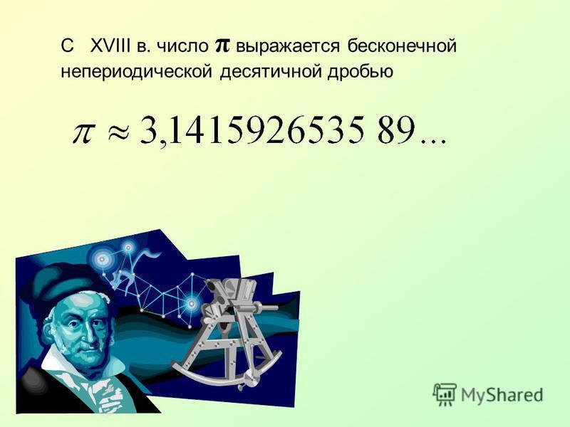 С XVIII в. число π выражается бесконечной непериодической десятичной дробью
