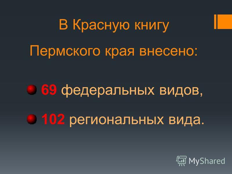 В Красную книгу Пермского края внесено: 69 федеральных видов, 102 региональных вида.
