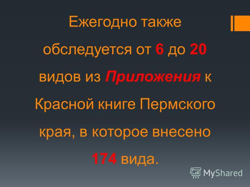 Ежегодно также обследуется от 6 до 20 видов из Приложения к Красной книге Пермского края, в которое внесено 174 вида.