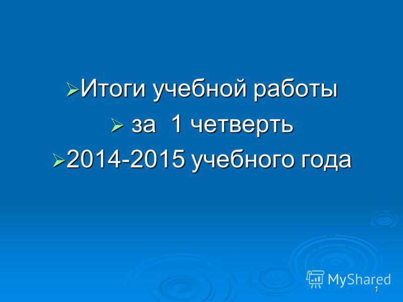 Итоги учебной работы Итоги учебной работы за 1 четверть за 1 четверть 2014-2015 учебного года 2014-2015 учебного года 1