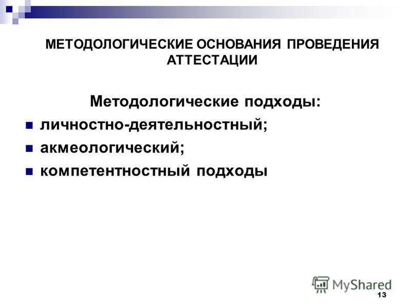 МЕТОДОЛОГИЧЕСКИЕ ОСНОВАНИЯ ПРОВЕДЕНИЯ АТТЕСТАЦИИ Методологические подходы: личностно-деятельностный; акмеологический; компетентностный подходы 13