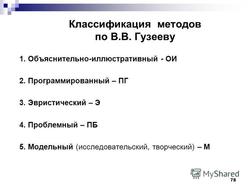Классификация методов по В.В. Гузееву 1. Объяснительно-иллюстративный - ОИ 2. Программированный – ПГ 3. Эвристический – Э 4. Проблемный – ПБ 5. Модельный (исследовательский, творческий) – М 78