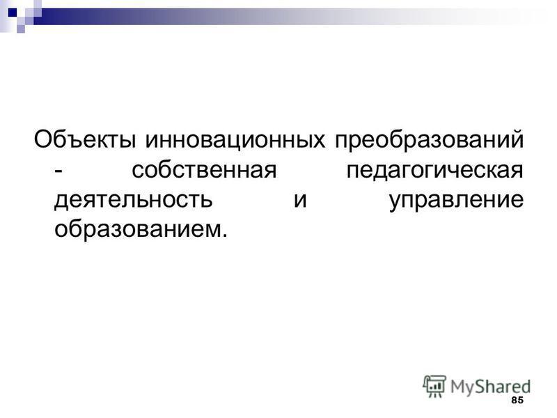Объекты инновационных преобразований - собственная педагогическая деятельность и управление образованием. 85