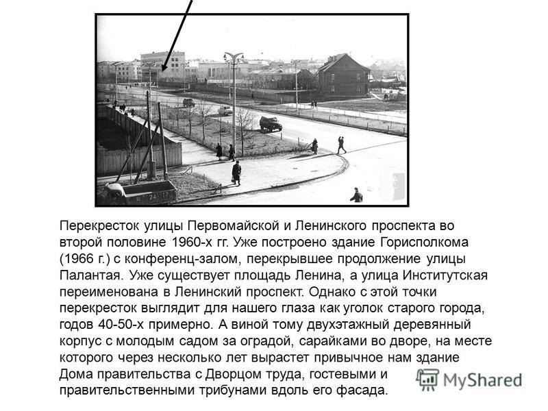 Перекресток улицы Первомайской и Ленинского проспекта во второй половине 1960-х гг. Уже построено здание Горисполкома (1966 г.) с конференц-залом, перекрывшее продолжение улицы Палантая. Уже существует площадь Ленина, а улица Институтская переименова
