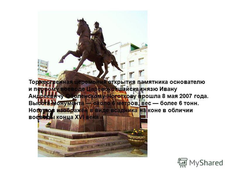 Торжественная церемония открытия памятника основателю и первому воеводе Царёвококшайска князю Ивану Андреевичу Оболенскому-Ноготкову прошла 8 мая 2007 года. Высота монумента около 6 метров, вес более 6 тонн. Ноготков изображён в виде всадника на коне
