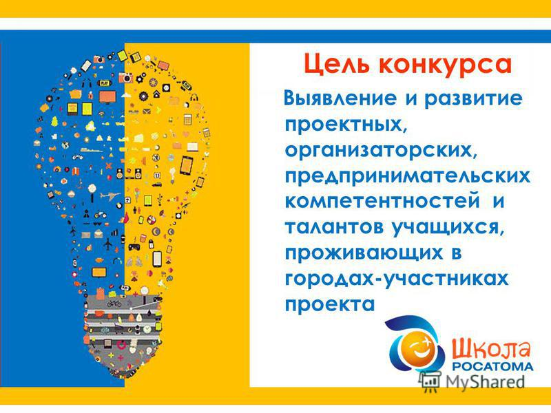 Цель конкурса Выявление и развитие проектных, организаторских, предпринимательских компетентностей и талантов учащихся, проживающих в городах-участниках проекта