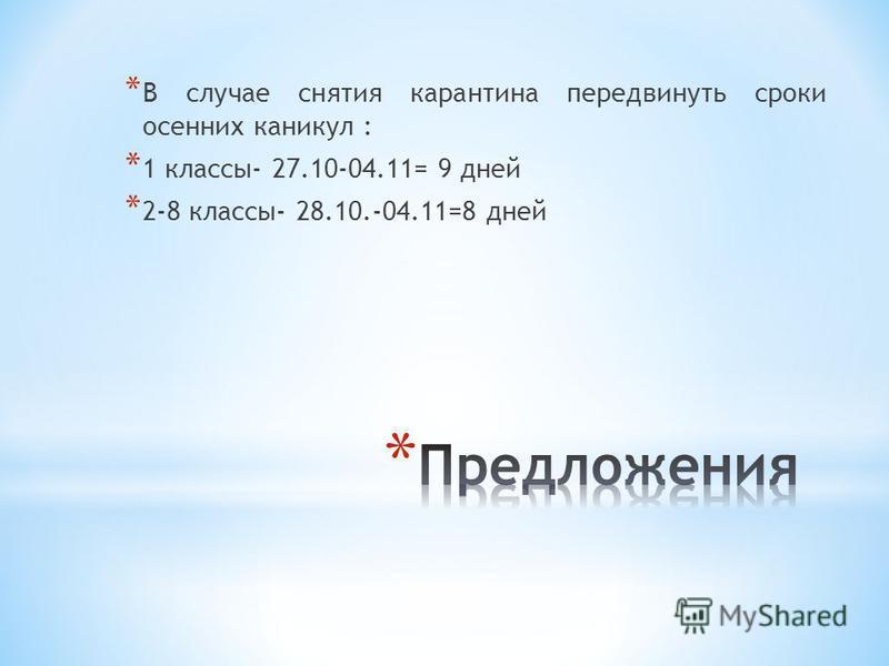 * В случае снятия карантина передвинуть сроки осенних каникул : * 1 классы- 27.10-04.11= 9 дней * 2-8 классы- 28.10.-04.11=8 дней