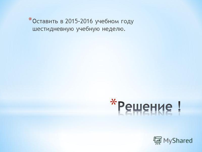 * Оставить в 2015-2016 учебном году шестидневную учебную неделю.