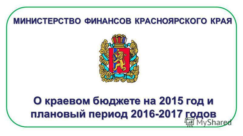 МИНИСТЕРСТВО ФИНАНСОВ КРАСНОЯРСКОГО КРАЯ О краевом бюджете на 2015 год и плановый период 2016-2017 годов