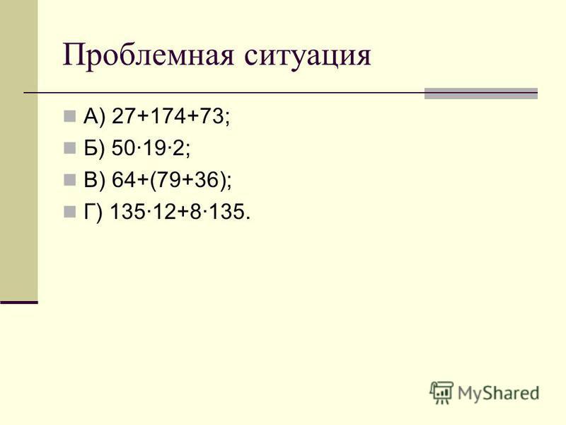 Проблемная ситуация А) 27+174+73; Б) 50192; В) 64+(79+36); Г) 13512+8135.